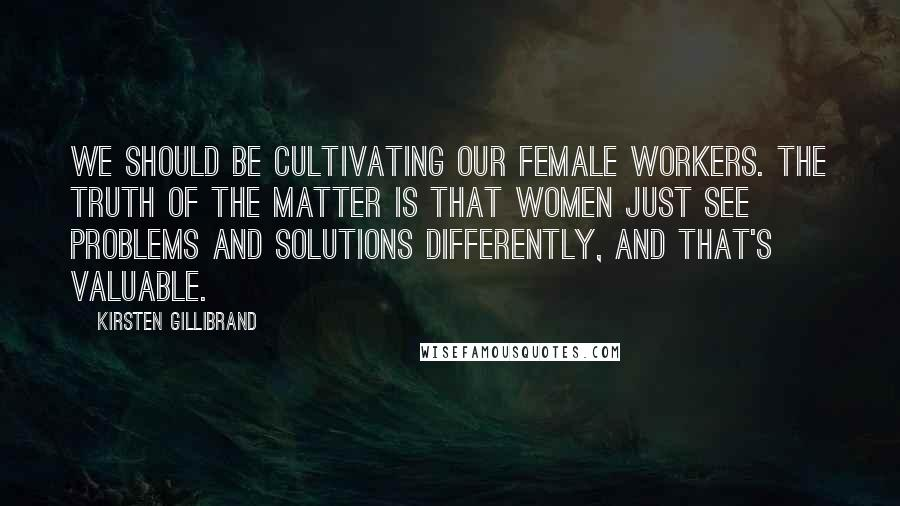 Kirsten Gillibrand quotes: We should be cultivating our female workers. The truth of the matter is that women just see problems and solutions differently, and that's valuable.
