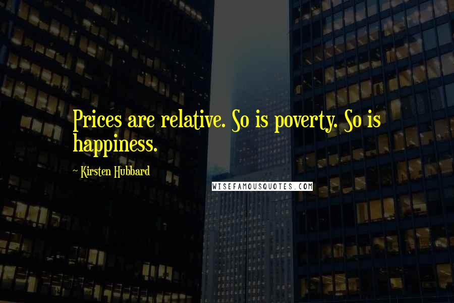 Kirsten Hubbard quotes: Prices are relative. So is poverty. So is happiness.