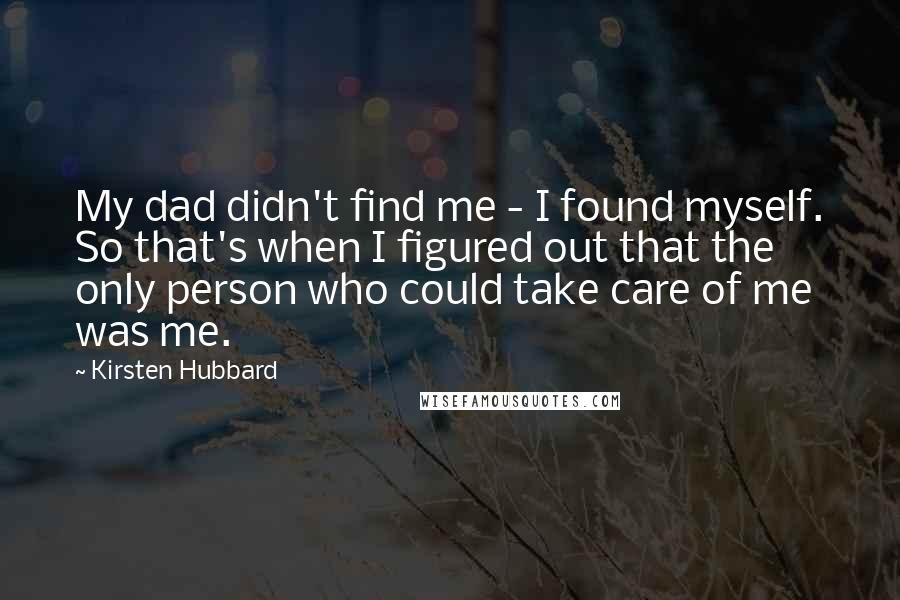 Kirsten Hubbard quotes: My dad didn't find me - I found myself. So that's when I figured out that the only person who could take care of me was me.