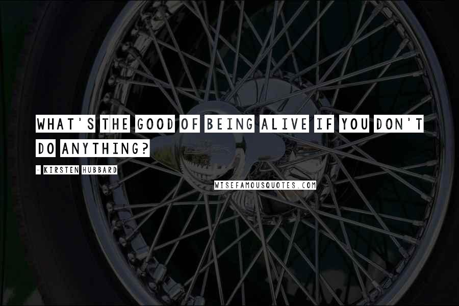 Kirsten Hubbard quotes: What's the good of being alive if you don't do anything?