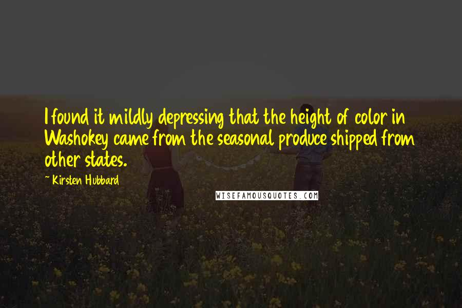 Kirsten Hubbard quotes: I found it mildly depressing that the height of color in Washokey came from the seasonal produce shipped from other states.