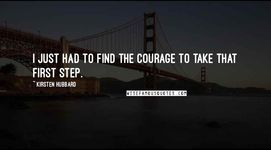 Kirsten Hubbard quotes: I just had to find the courage to take that first step.