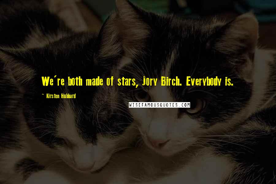 Kirsten Hubbard quotes: We're both made of stars, Jory Birch. Everybody is.