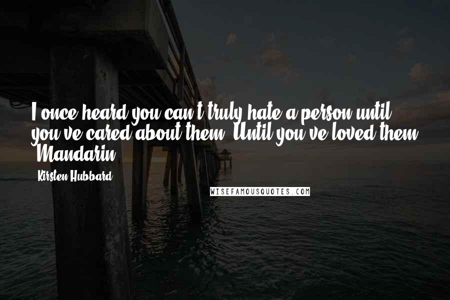 Kirsten Hubbard quotes: I once heard you can't truly hate a person until you've cared about them. Until you've loved them -Mandarin