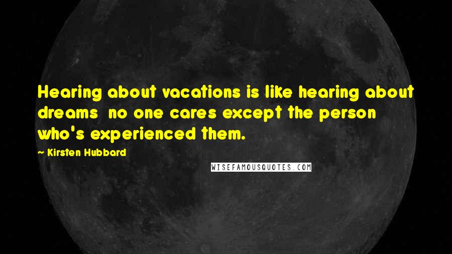 Kirsten Hubbard quotes: Hearing about vacations is like hearing about dreams no one cares except the person who's experienced them.