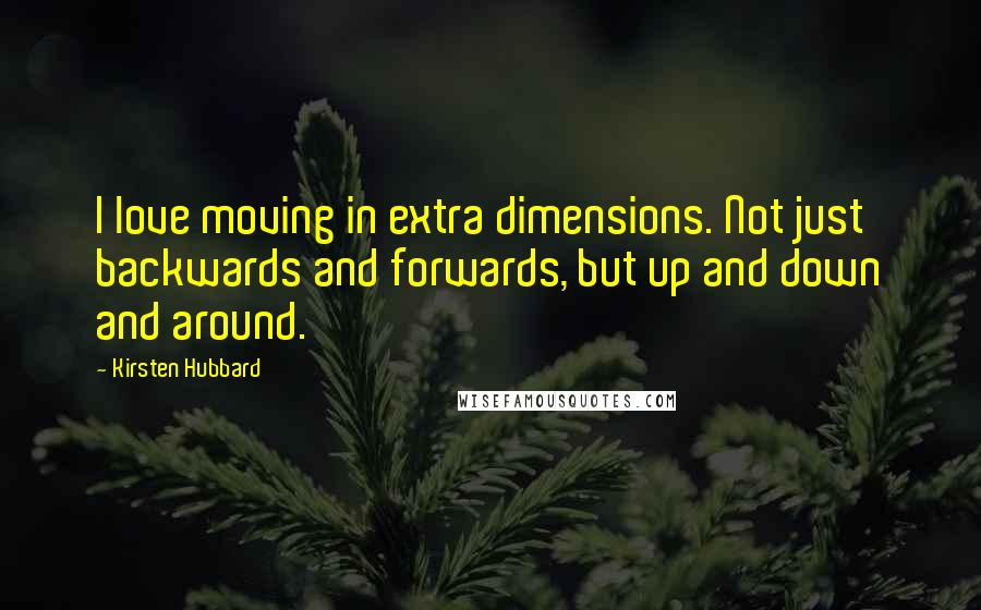 Kirsten Hubbard quotes: I love moving in extra dimensions. Not just backwards and forwards, but up and down and around.