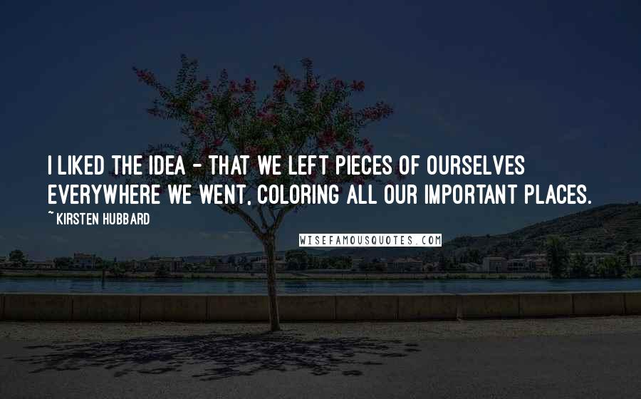 Kirsten Hubbard quotes: I liked the idea - that we left pieces of ourselves everywhere we went, coloring all our important places.