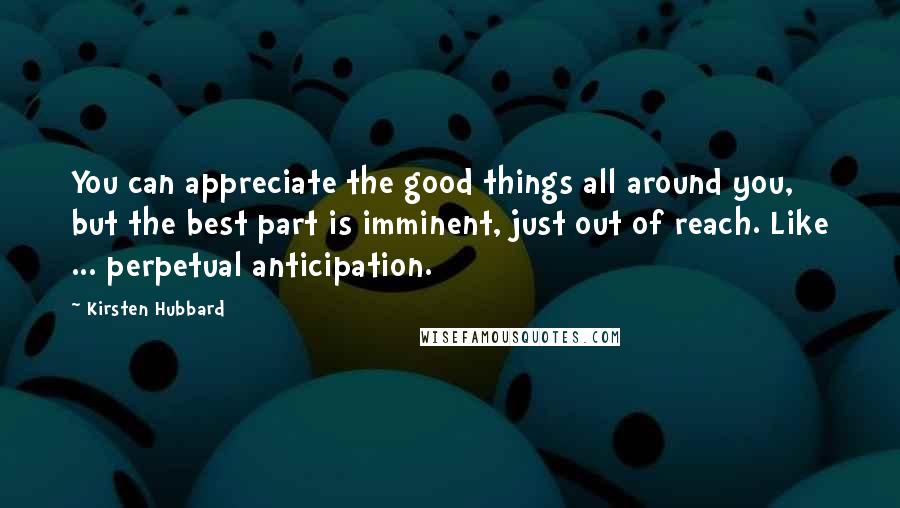 Kirsten Hubbard quotes: You can appreciate the good things all around you, but the best part is imminent, just out of reach. Like ... perpetual anticipation.