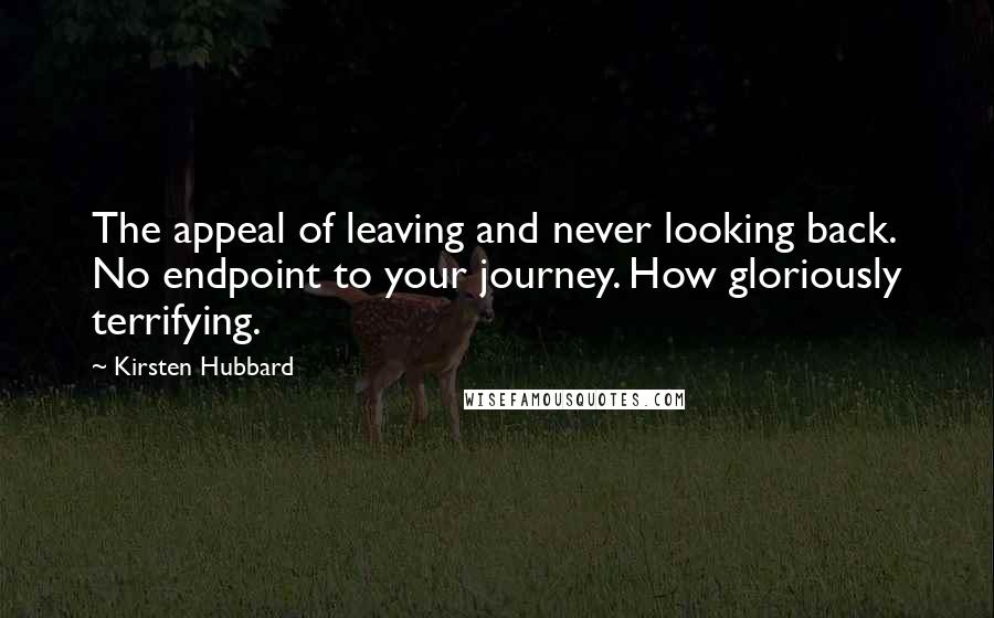 Kirsten Hubbard quotes: The appeal of leaving and never looking back. No endpoint to your journey. How gloriously terrifying.
