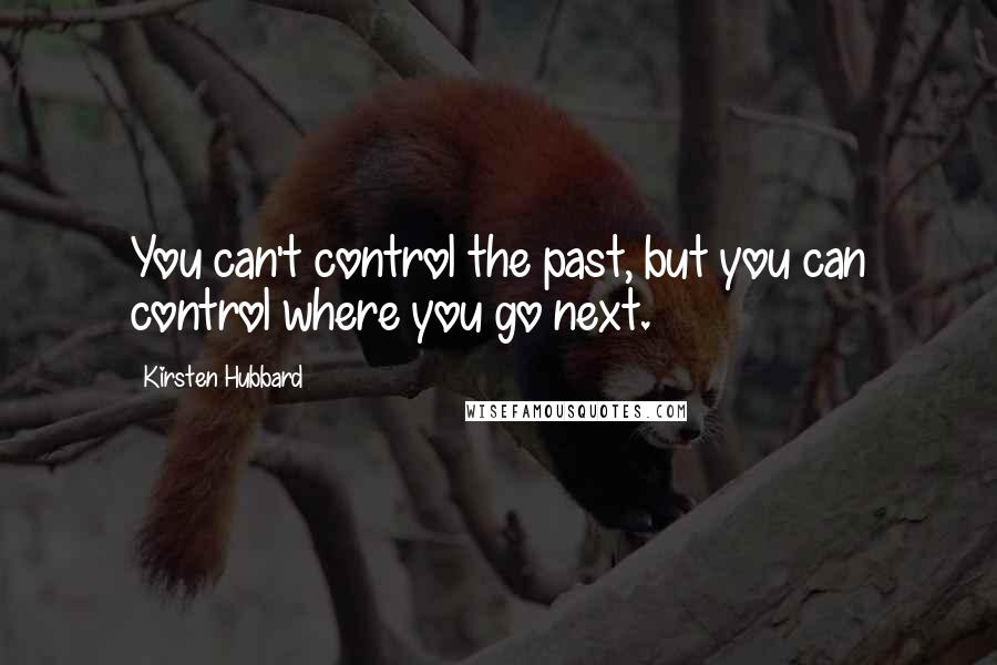 Kirsten Hubbard quotes: You can't control the past, but you can control where you go next.