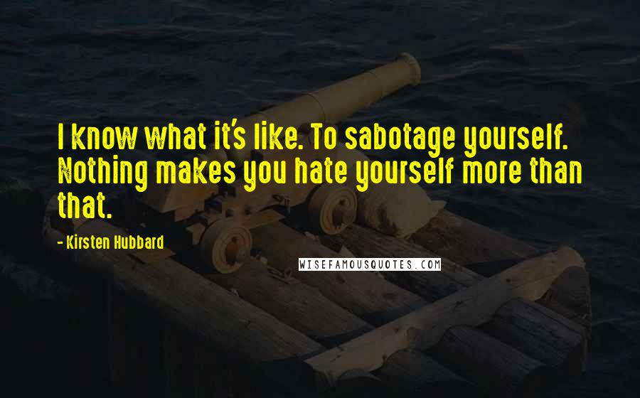 Kirsten Hubbard quotes: I know what it's like. To sabotage yourself. Nothing makes you hate yourself more than that.