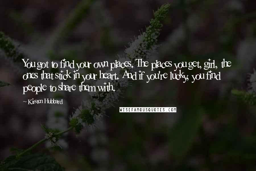 Kirsten Hubbard quotes: You got to find your own places. The places you get, girl, the ones that stick in your heart. And if you're lucky, you find people to share them with.