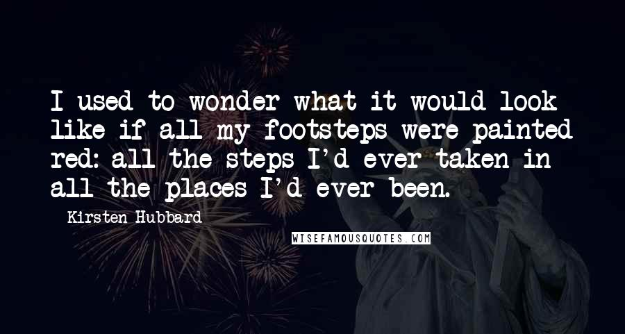 Kirsten Hubbard quotes: I used to wonder what it would look like if all my footsteps were painted red: all the steps I'd ever taken in all the places I'd ever been.