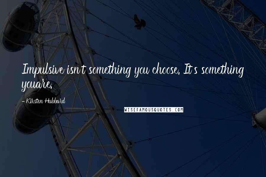 Kirsten Hubbard quotes: Impulsive isn't something you choose. It's something youare.