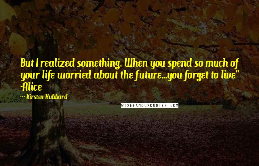 """Kirsten Hubbard quotes: But I realized something. When you spend so much of your life worried about the future...you forget to live"""" -Alice"""