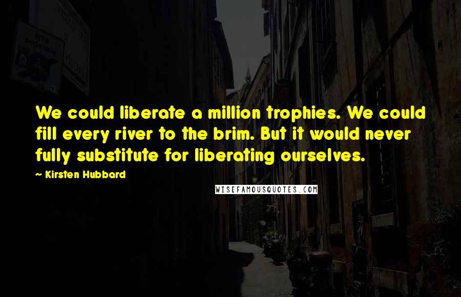 Kirsten Hubbard quotes: We could liberate a million trophies. We could fill every river to the brim. But it would never fully substitute for liberating ourselves.