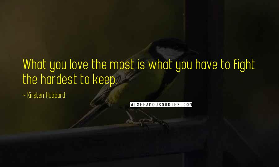 Kirsten Hubbard quotes: What you love the most is what you have to fight the hardest to keep.