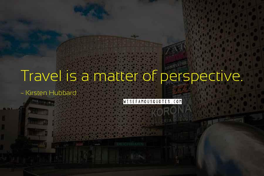 Kirsten Hubbard quotes: Travel is a matter of perspective.