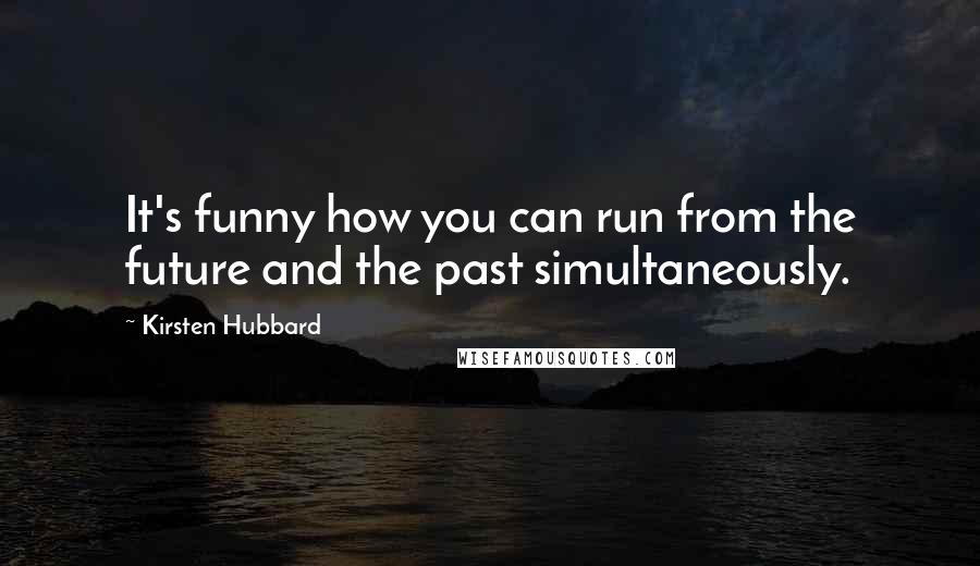 Kirsten Hubbard quotes: It's funny how you can run from the future and the past simultaneously.