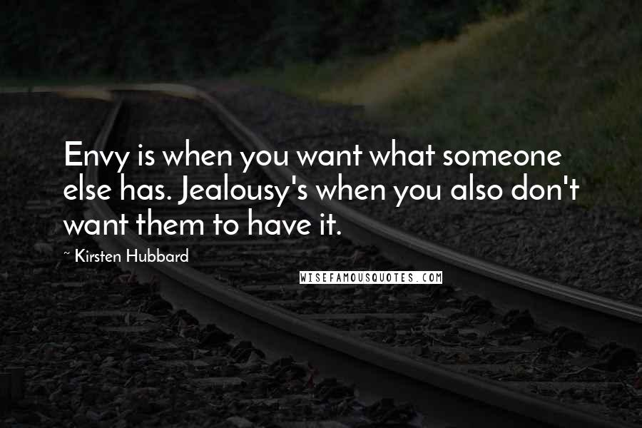 Kirsten Hubbard quotes: Envy is when you want what someone else has. Jealousy's when you also don't want them to have it.