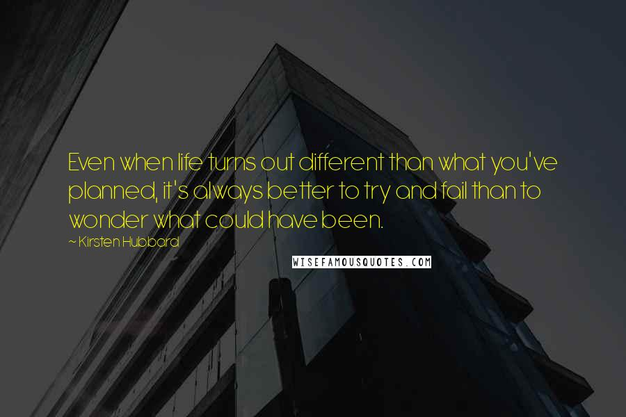 Kirsten Hubbard quotes: Even when life turns out different than what you've planned, it's always better to try and fail than to wonder what could have been.