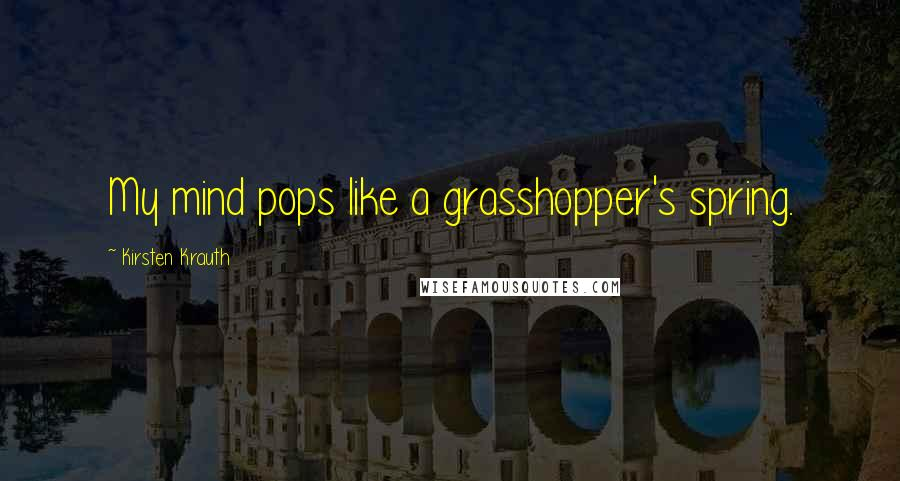 Kirsten Krauth quotes: My mind pops like a grasshopper's spring.