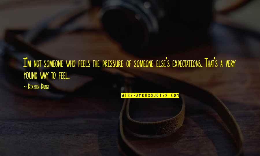 Kirsten's Quotes By Kirsten Dunst: I'm not someone who feels the pressure of