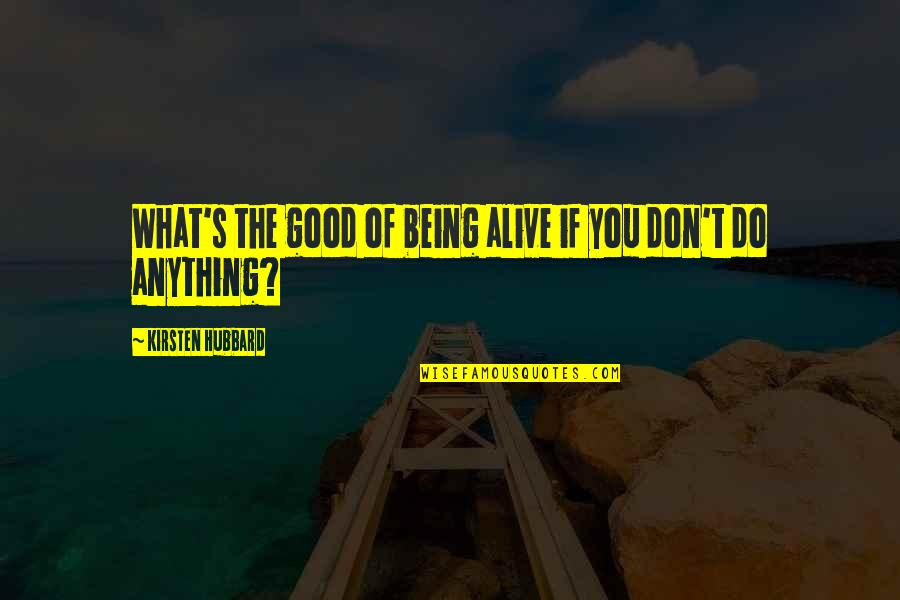 Kirsten's Quotes By Kirsten Hubbard: What's the good of being alive if you