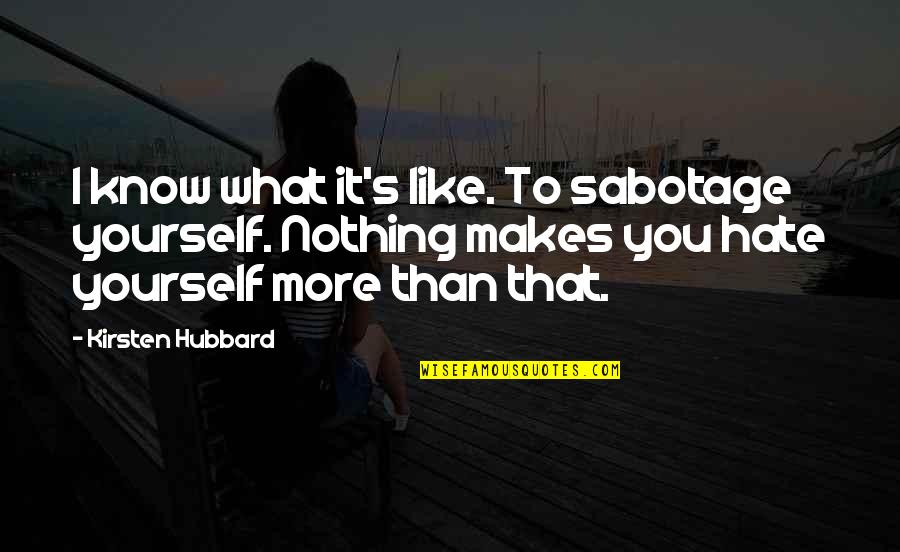 Kirsten's Quotes By Kirsten Hubbard: I know what it's like. To sabotage yourself.