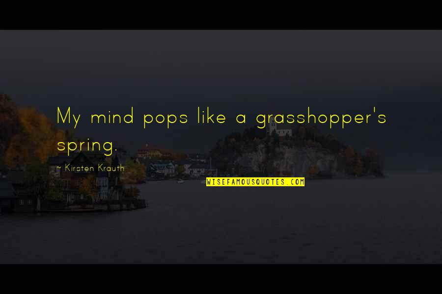 Kirsten's Quotes By Kirsten Krauth: My mind pops like a grasshopper's spring.