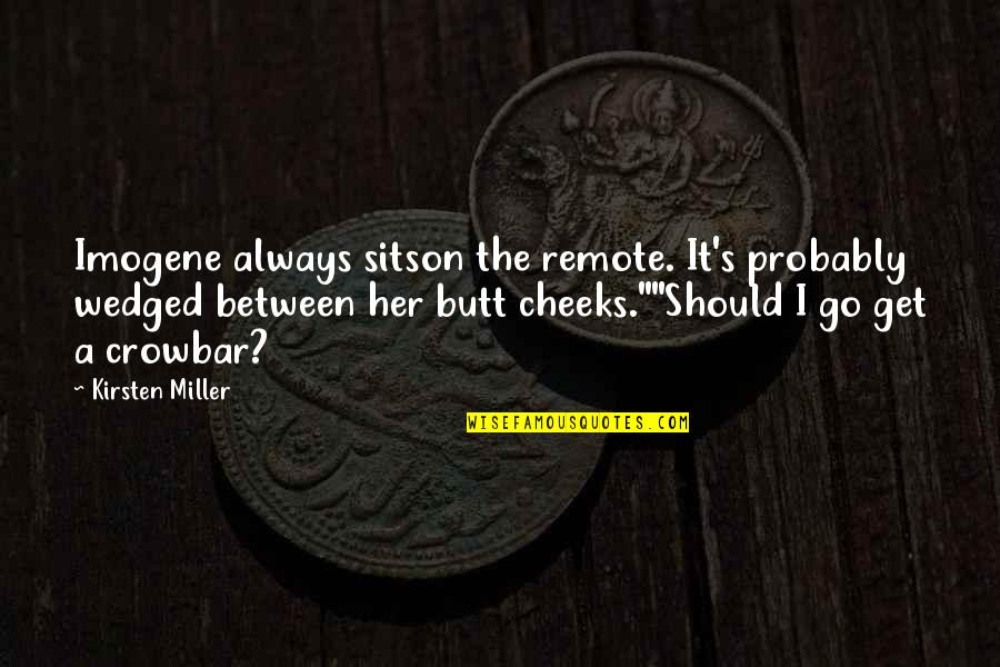 Kirsten's Quotes By Kirsten Miller: Imogene always sitson the remote. It's probably wedged