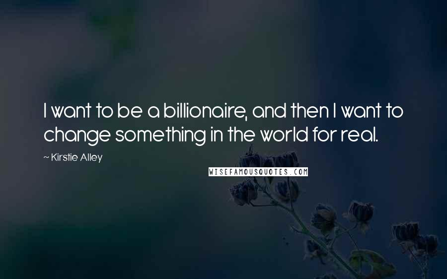 Kirstie Alley quotes: I want to be a billionaire, and then I want to change something in the world for real.