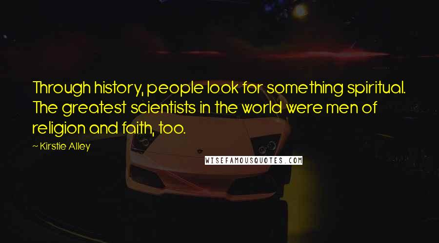 Kirstie Alley quotes: Through history, people look for something spiritual. The greatest scientists in the world were men of religion and faith, too.