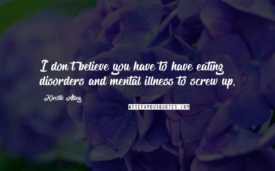 Kirstie Alley quotes: I don't believe you have to have eating disorders and mental illness to screw up.