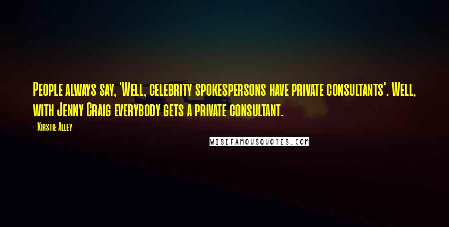 Kirstie Alley quotes: People always say, 'Well, celebrity spokespersons have private consultants'. Well, with Jenny Craig everybody gets a private consultant.