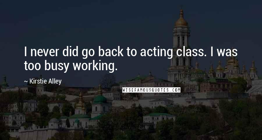 Kirstie Alley quotes: I never did go back to acting class. I was too busy working.