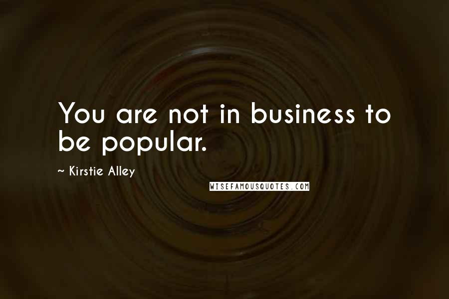 Kirstie Alley quotes: You are not in business to be popular.