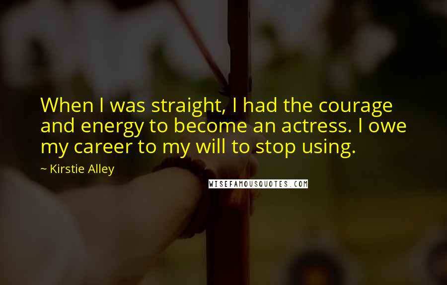 Kirstie Alley quotes: When I was straight, I had the courage and energy to become an actress. I owe my career to my will to stop using.