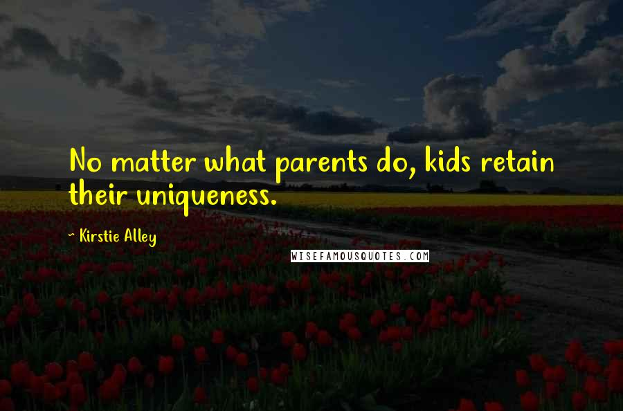 Kirstie Alley quotes: No matter what parents do, kids retain their uniqueness.