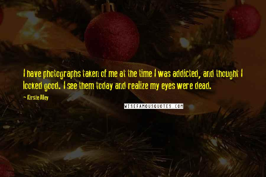 Kirstie Alley quotes: I have photographs taken of me at the time I was addicted, and thought I looked good. I see them today and realize my eyes were dead.