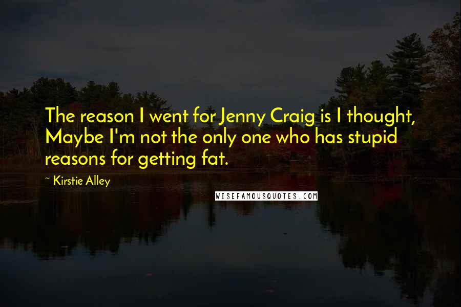 Kirstie Alley quotes: The reason I went for Jenny Craig is I thought, Maybe I'm not the only one who has stupid reasons for getting fat.