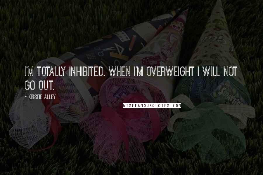 Kirstie Alley quotes: I'm totally inhibited. When I'm overweight I will not go out.