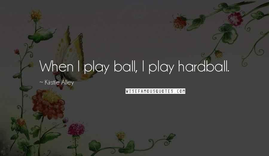 Kirstie Alley quotes: When I play ball, I play hardball.