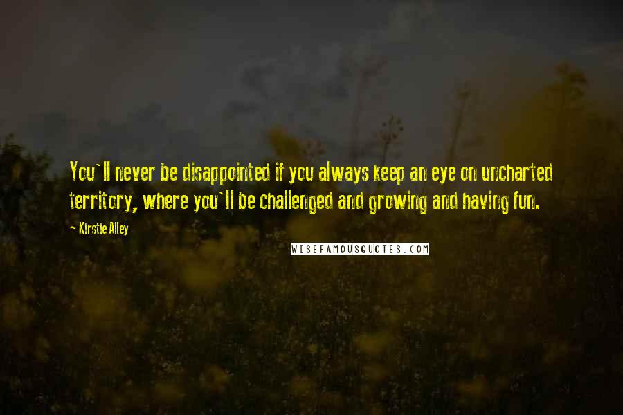 Kirstie Alley quotes: You'll never be disappointed if you always keep an eye on uncharted territory, where you'll be challenged and growing and having fun.