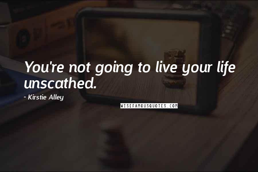 Kirstie Alley quotes: You're not going to live your life unscathed.