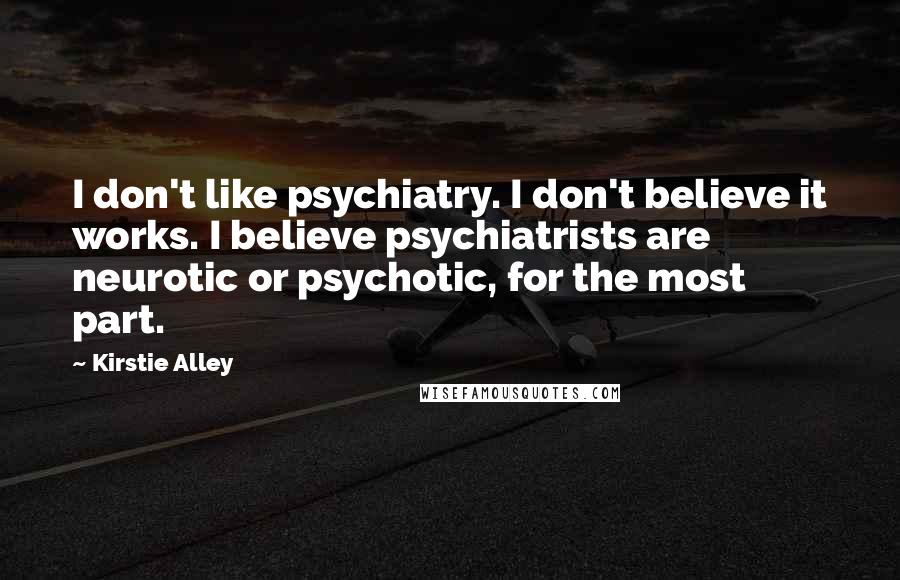 Kirstie Alley quotes: I don't like psychiatry. I don't believe it works. I believe psychiatrists are neurotic or psychotic, for the most part.