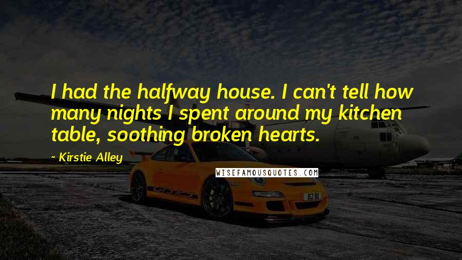 Kirstie Alley quotes: I had the halfway house. I can't tell how many nights I spent around my kitchen table, soothing broken hearts.