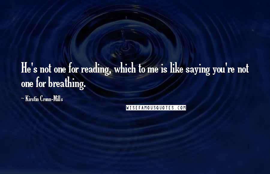 Kirstin Cronn-Mills quotes: He's not one for reading, which to me is like saying you're not one for breathing.