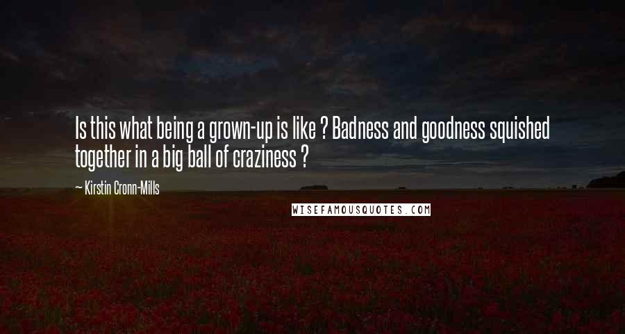 Kirstin Cronn-Mills quotes: Is this what being a grown-up is like ? Badness and goodness squished together in a big ball of craziness ?
