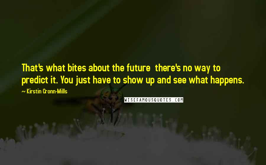 Kirstin Cronn-Mills quotes: That's what bites about the future there's no way to predict it. You just have to show up and see what happens.